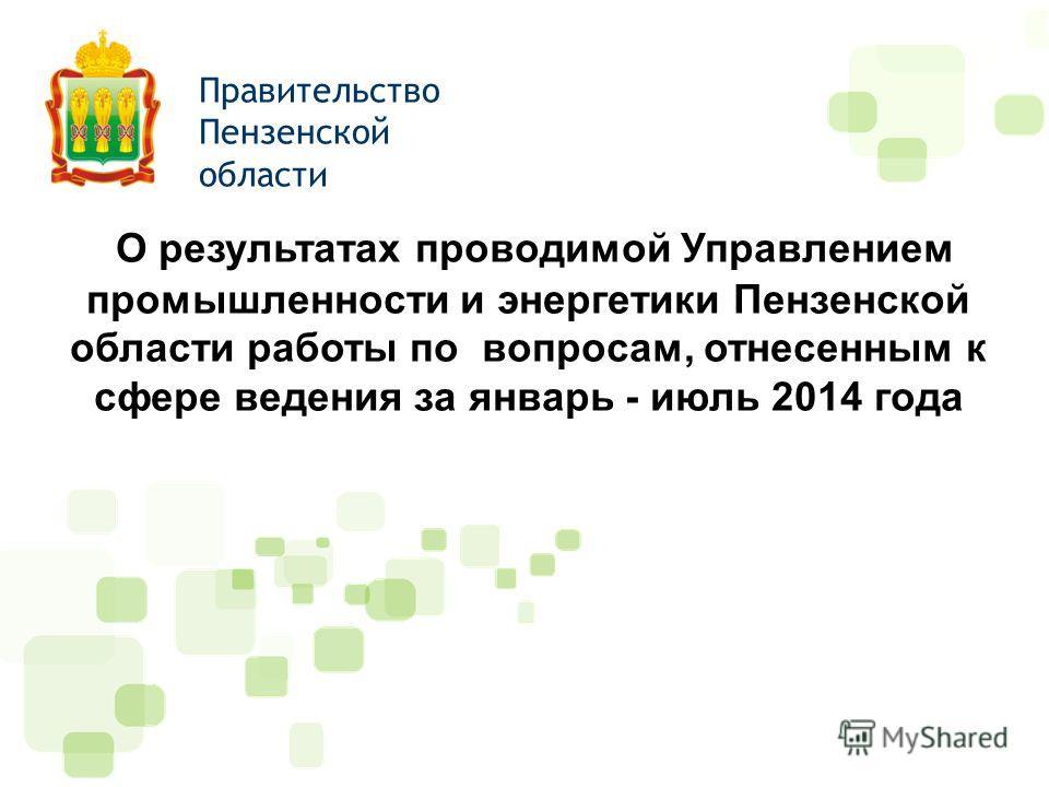 О результатах проводимой Управлением промышленности и энергетики Пензенской области работы по вопросам, отнесенным к сфере ведения за январь - июль 2014 года Правительство Пензенской области