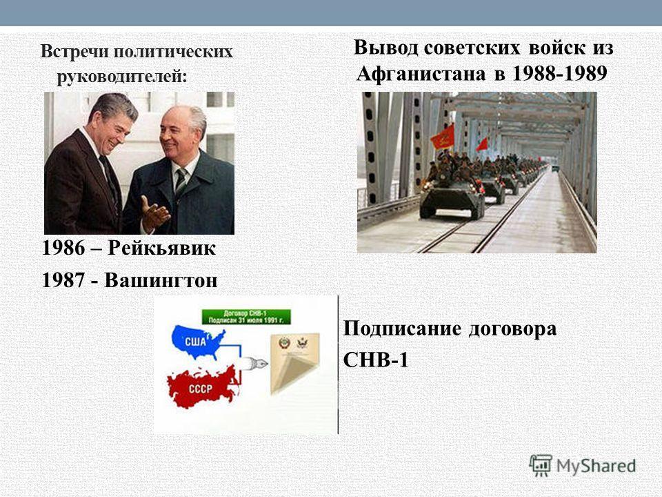Встречи политических руководителей: 1986 – Рейкьявик 1987 - Вашингтон Вывод советских войск из Афганистана в 1988-1989 Подписание договора СНВ-1