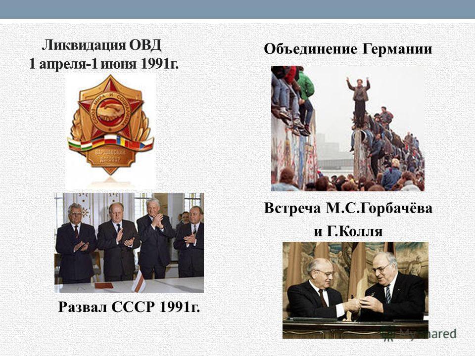 Ликвидация ОВД 1 апреля-1 июня 1991 г. Развал СССР 1991 г. Объединение Германии Встреча М.С.Горбачёва и Г.Колля