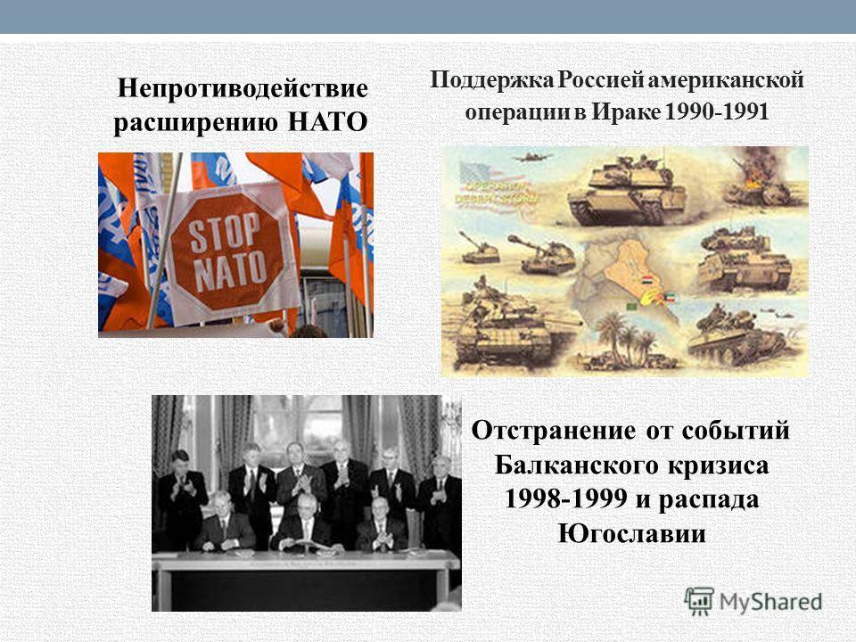 Поддержка Россией американской операции в Ираке 1990-1991 Непротиводействие расширению НАТО Отстранение от событий Балканского кризиса 1998-1999 и распада Югославии