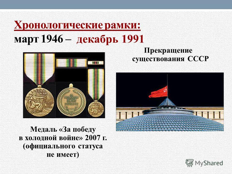 Хронологические рамки: март 1946 – Медаль «За победу в холодной войне» 2007 г. (официального статуса не имеет) Прекращение существования СССР декабрь 1991
