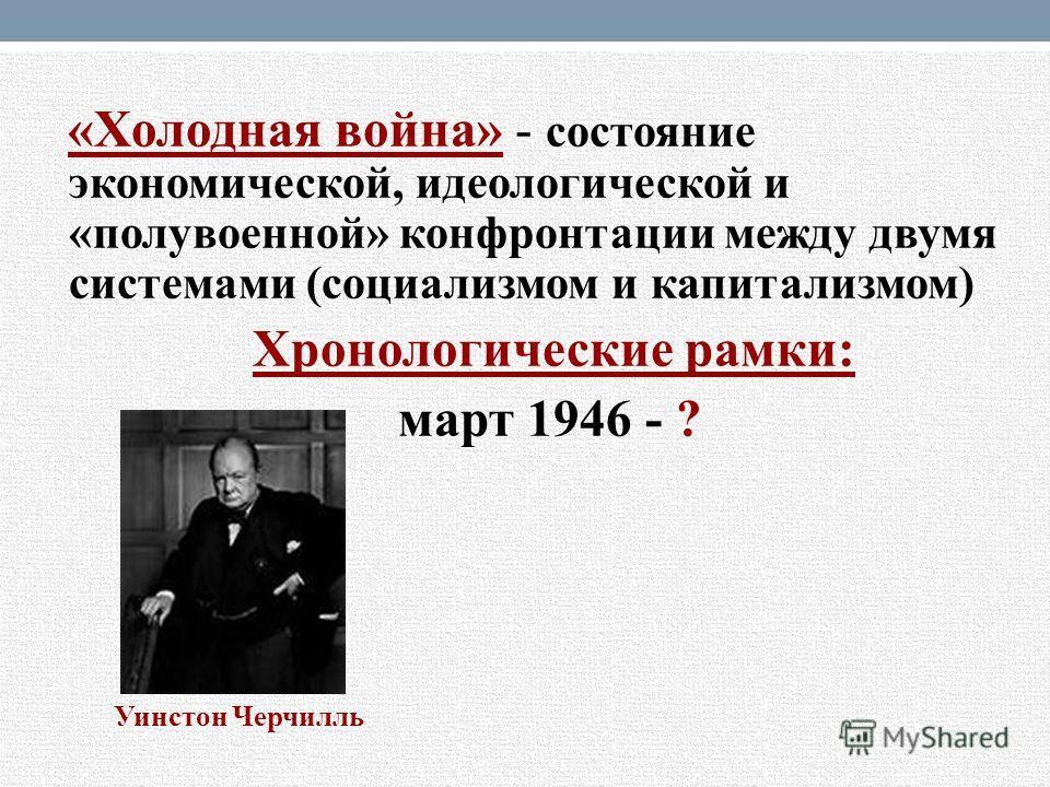 «Холодная война» - состояние экономической, идеологической и «полувоенной» конфронтации между двумя системами (социализмом и капитализмом) Хронологические рамки: март 1946 - ? Уинстон Черчилль
