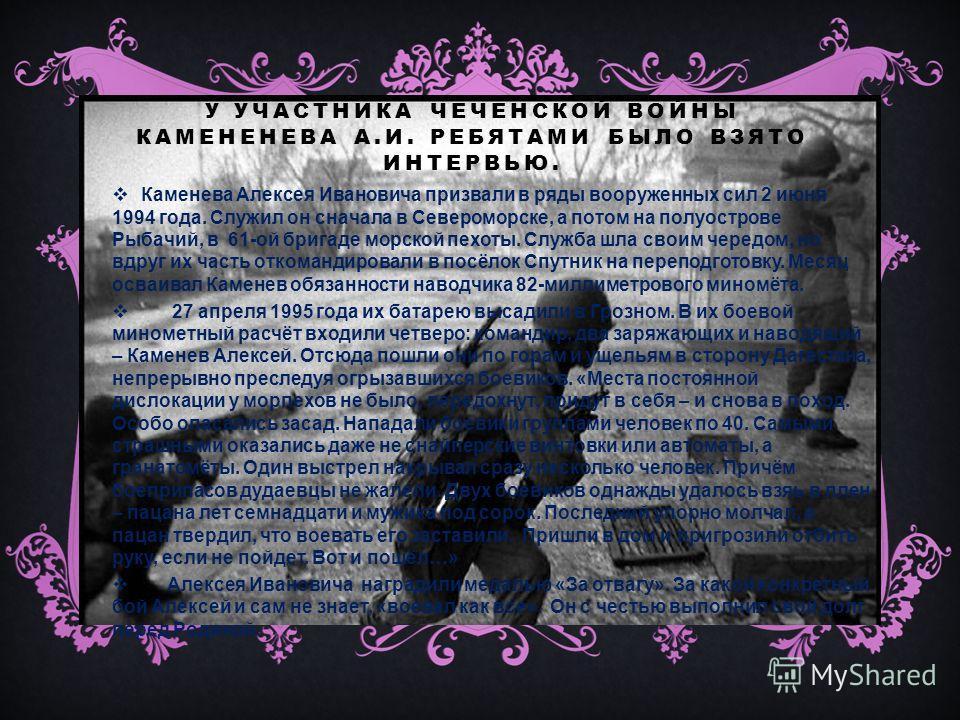 У УЧАСТНИКА ЧЕЧЕНСКОЙ ВОЙНЫ КАМЕНЕНЕВА А.И. РЕБЯТАМИ БЫЛО ВЗЯТО ИНТЕРВЬЮ. Каменева Алексея Ивановича призвали в ряды вооруженных сил 2 июня 1994 года. Служил он сначала в Североморске, а потом на полуострове Рыбачий, в 61-ой бригаде морской пехоты. С