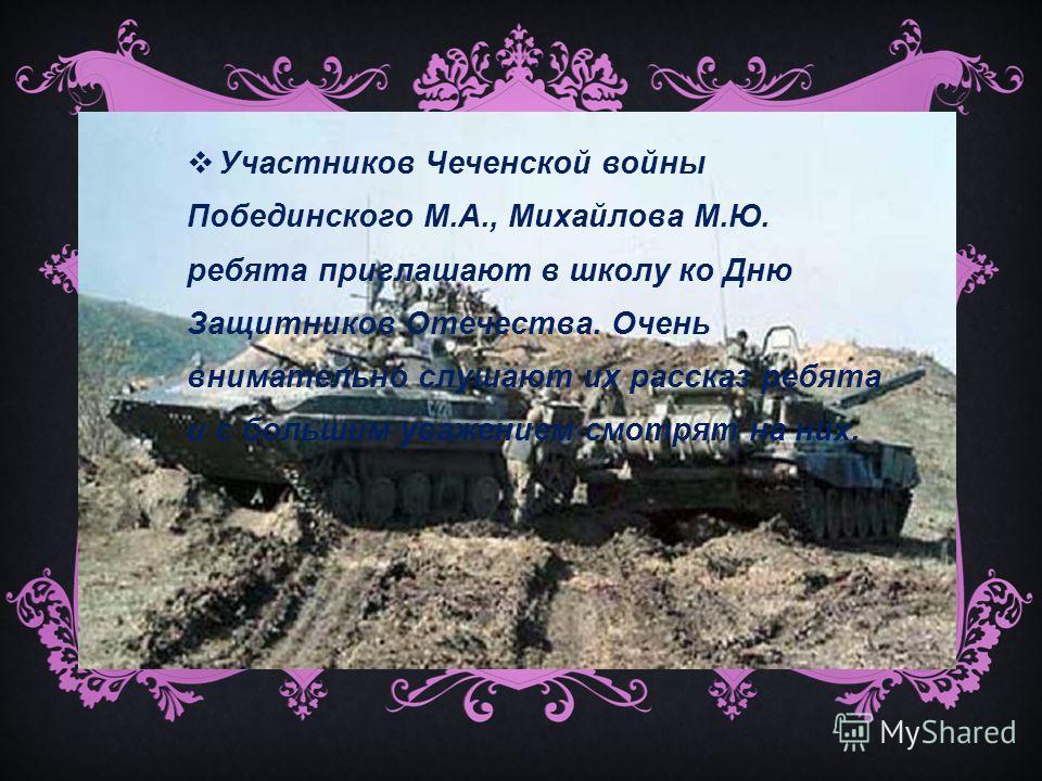 Участников Чеченской войны Побединского М.А., Михайлова М.Ю. ребята приглашают в школу ко Дню Защитников Отечества. Очень внимательно слушают их рассказ ребята и с большим уважением смотрят на них.