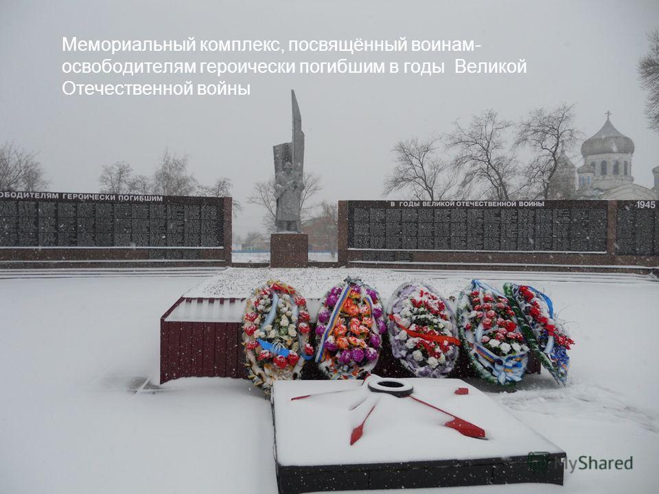 Мемориальный комплекс, посвящённый воинам- освободителям героически погибшим в годы Великой Отечественной войны