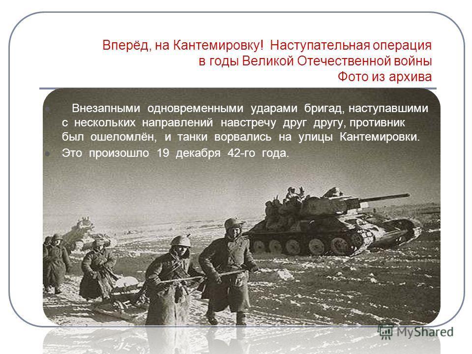 Вперёд, на Кантемировку! Наступательная операция в годы Великой Отечественной войны Фото из архива Внезапными одновременными ударами бригад, наступавшими с нескольких направлений навстречу друг другу, противник был ошеломлён, и танки ворвались на ули