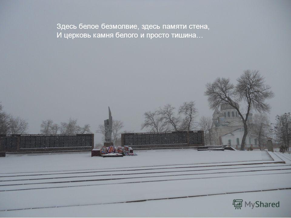 Здесь белое безмолвие, здесь памяти стена, И церковь камня белого и просто тишина…
