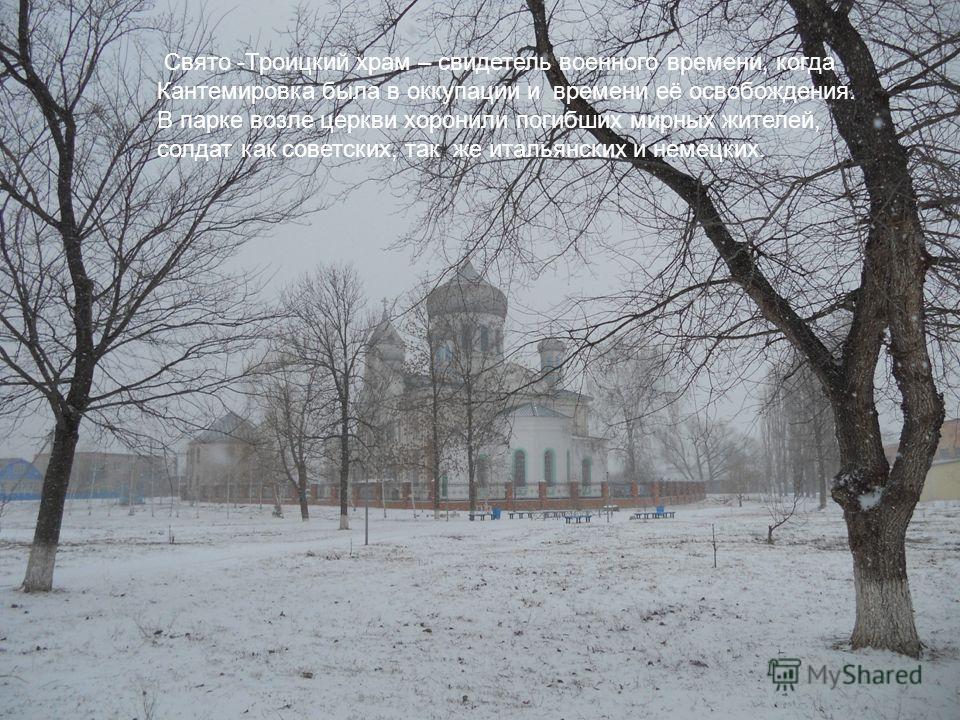 Свято -Троицкий храм – свидетель военного времени, когда Кантемировка была в оккупации и времени её освобождения. В парке возле церкви хоронили погибших мирных жителей, солдат как советских, так же итальянских и немецких.