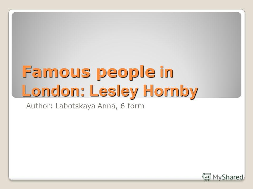 Famous people in London: Lesley Hornby Author: Labotskaya Anna, 6 form