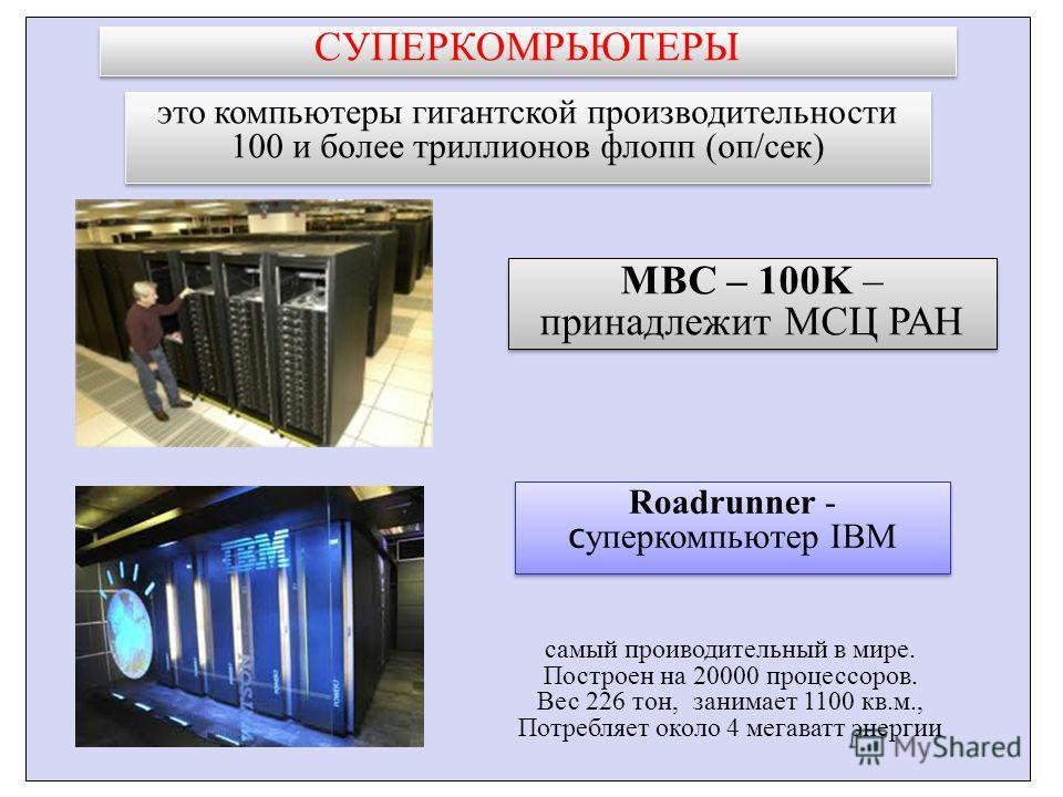 СУПЕРКОМРЬЮТЕРЫ это компьютеры гигантской производительности 100 и более триллионов флопп (оп/сек) MBC – 100K – принадлежит МСЦ РАН Roadrunner - c уперкомпьютер IBM самый проиводительный в мире. Построен на 20000 процессоров. Вес 226 тон, занимает 11