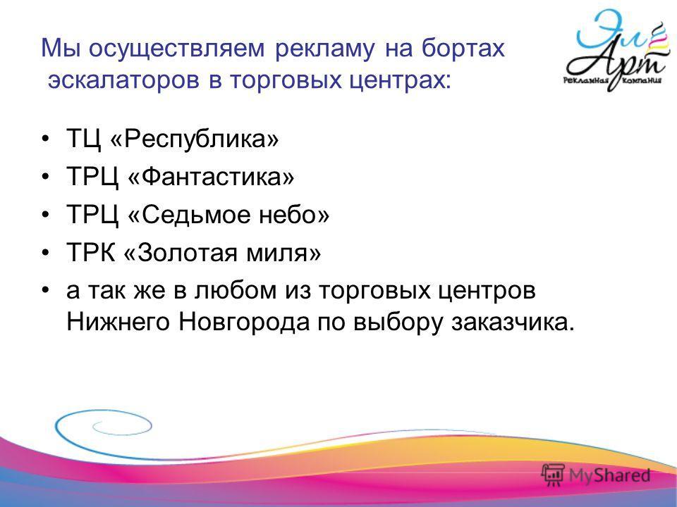 Мы осуществляем рекламу на бортах эскалаторов в торговых центрах: ТЦ «Республика» ТРЦ «Фантастика» ТРЦ «Седьмое небо» ТРК «Золотая миля» а так же в любом из торговых центров Нижнего Новгорода по выбору заказчика.