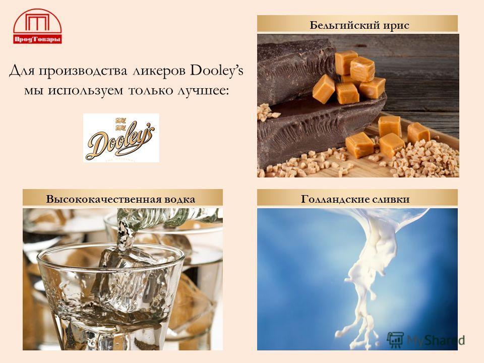 Для производства ликеров Dooleys мы используем только лучшее: Высококачественная водка Голландские сливки Бельгийский ирис