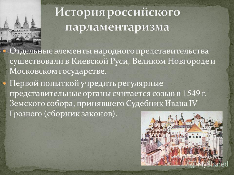 Отдельные элементы народного представительства существовали в Киевской Руси, Великом Новгороде и Московском государстве. Первой попыткой учредить регулярные представительные органы считается созыв в 1549 г. Земского собора, принявшего Судебник Ивана