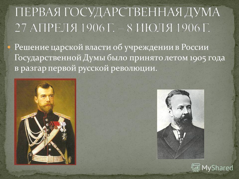 Решение царской власти об учреждении в России Государственной Думы было принято летом 1905 года в разгар первой русской революции.