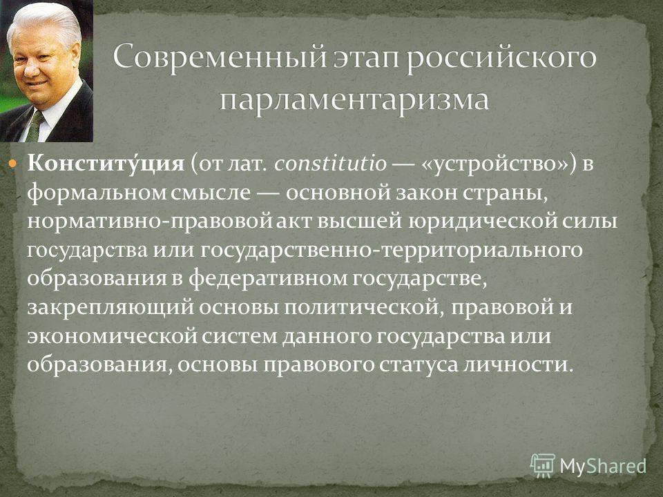 Конститу́ция (от лат. constitutio «устройство») в формальном смысле основной закон страны, нормативно-правовой акт высшей юридической силы государства или государственно-территориального образования в федеративном государстве, закрепляющий основы пол