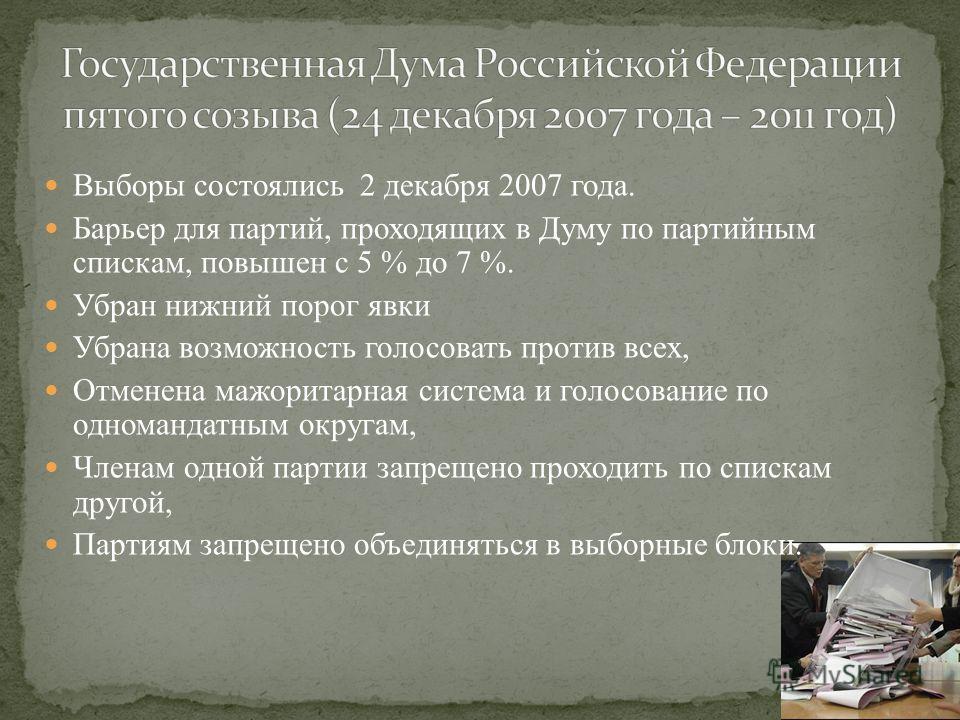 Выборы состоялись 2 декабря 2007 года. Барьер для партий, проходящих в Думу по партийным спискам, повышен с 5 % до 7 %. Убран нижний порог явки Убрана возможность голосовать против всех, Отменена мажоритарная система и голосование по одномандатным ок