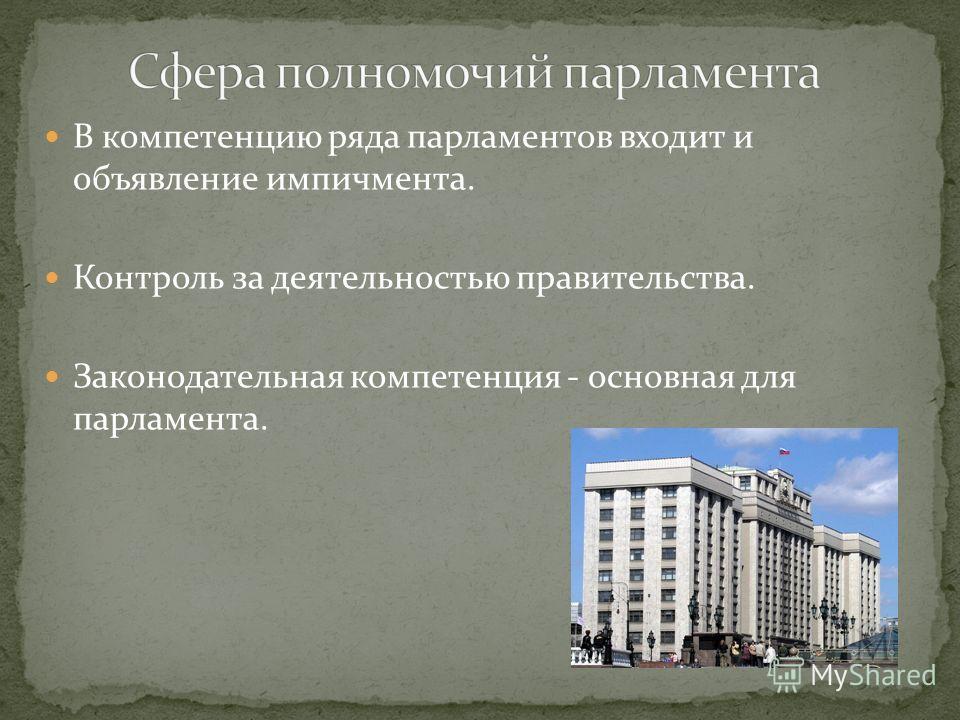 В компетенцию ряда парламентов входит и объявление импичмента. Контроль за деятельностью правительства. Законодательная компетенция - основная для парламента.