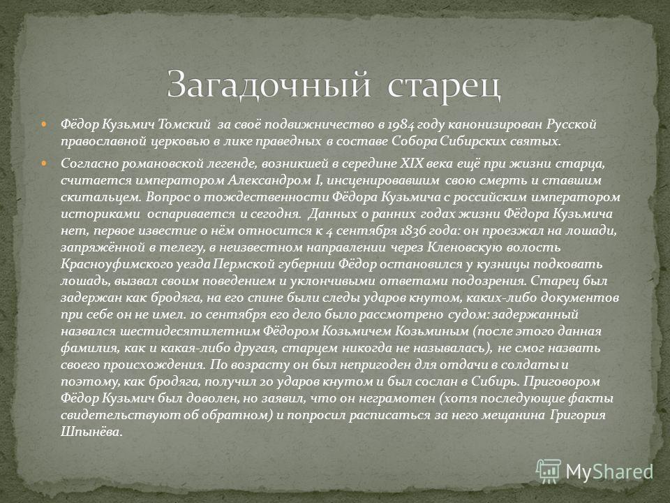 Фёдор Кузьмич Томский за своё подвижничество в 1984 году канонизирован Русской православной церковью в лике праведных в составе Собора Сибирских святых. Согласно романовской легенде, возникшей в середине XIX века ещё при жизни старца, считается импер
