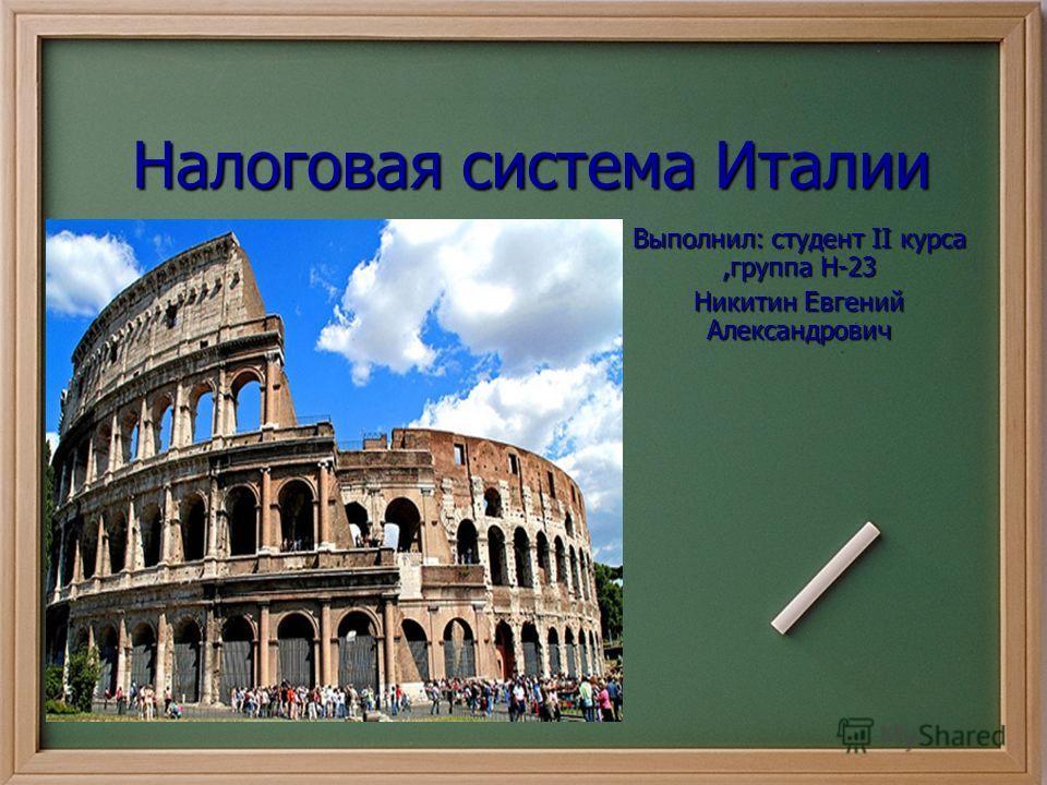 Налоговая система Италии Выполнил: студент II курса,группа Н-23 Никитин Евгений Александрович