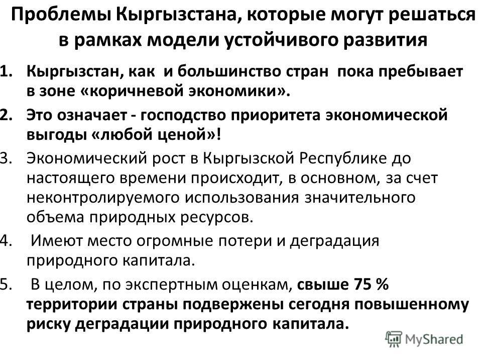 Проблемы Кыргызстана, которые могут решаться в рамках модели устойчивого развития 1.Кыргызстан, как и большинство стран пока пребывает в зоне «коричневой экономики». 2. Это означает - господство приоритета экономической выгоды «любой ценой»! 3. Эконо