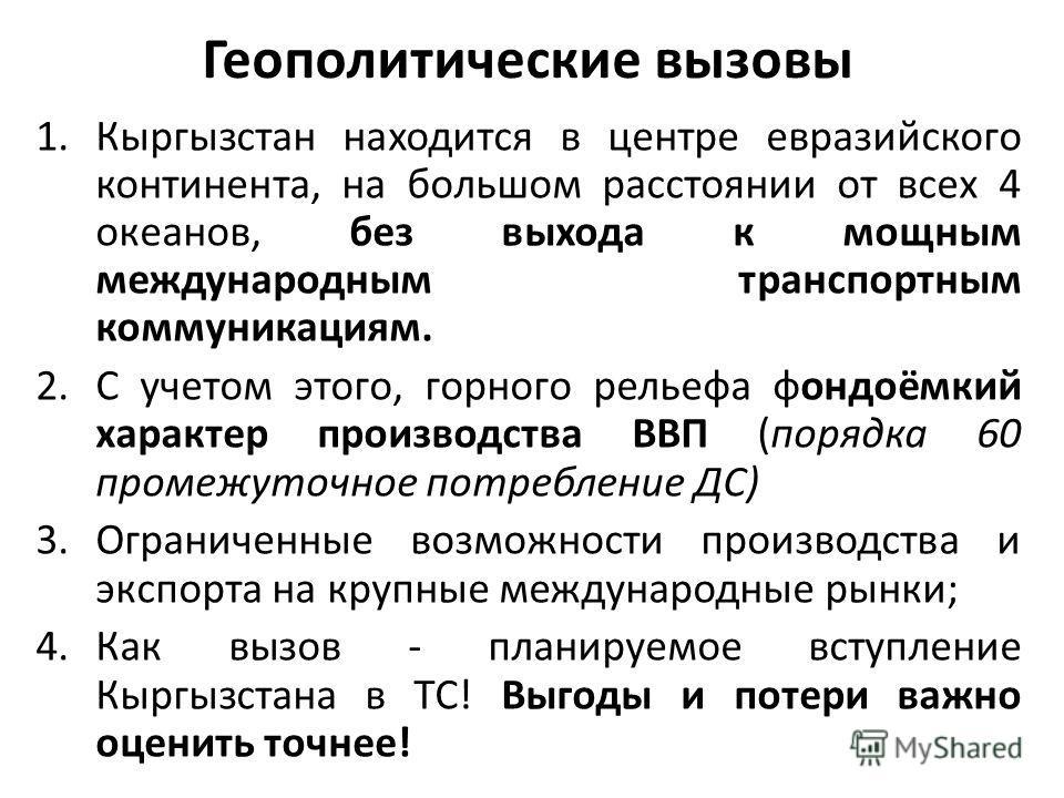 Геополитические вызовы 1. Кыргызстан находится в центре евразийского континента, на большом расстоянии от всех 4 океанов, без выхода к мощным международным транспортным коммуникациям. 2. С учетом этого, горного рельефа фондоёмкий характер производств