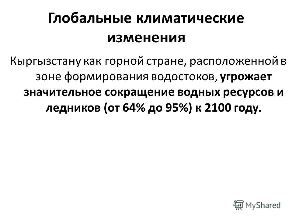 Глобальные климатические изменения Кыргызстану как горной стране, расположенной в зоне формирования водостоков, угрожает значительное сокращение водных ресурсов и ледников (от 64% до 95%) к 2100 году.
