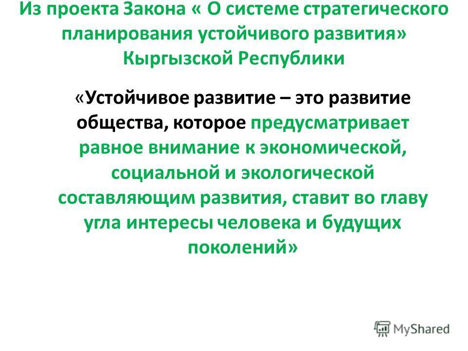 Из проекта Закона « О системе стратегического планирования устойчивого развития» Кыргызской Республики «Устойчивое развитие – это развитие общества, которое предусматривает равное внимание к экономической, социальной и экологической составляющим разв