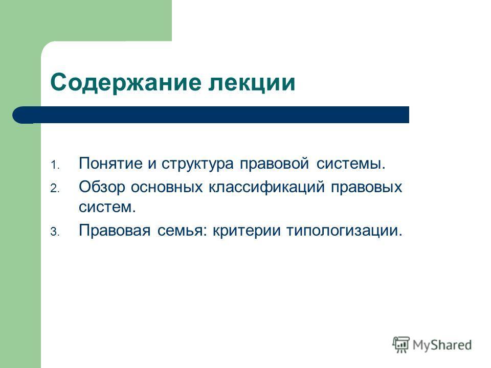 Содержание лекции 1. Понятие и структура правовой системы. 2. Обзор основных классификаций правовых систем. 3. Правовая семья: критерии типологизации.