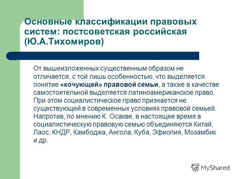 Основные классификации правовых систем: постсоветская российская (Ю.А.Тихомиров) От вышеизложенных существенным образом не отличается, с той лишь особенностью, что выделяется понятие «кочующей» правовой семьи, а также в качестве самостоятельной выдел