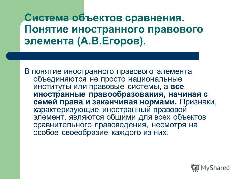 Система объектов сравнения. Понятие иностранного правового элемента (А.В.Егоров). В понятие иностранного правового элемента объединяются не просто национальные институты или правовые системы, а все иностранные правообразования, начиная с семей права