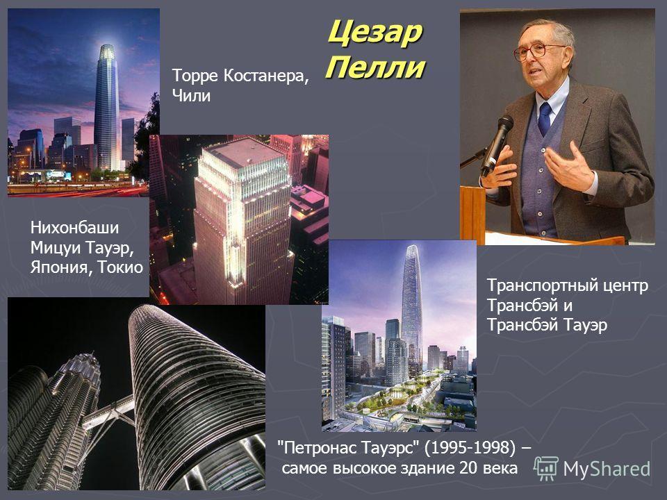 Цезар Пелли Петронас Тауэрс (1995-1998) – самое высокое здание 20 века Транспортный центр Трансбэй и Трансбэй Тауэр Торре Костанера, Чили Нихонбаши Мицуи Тауэр, Япония, Токио
