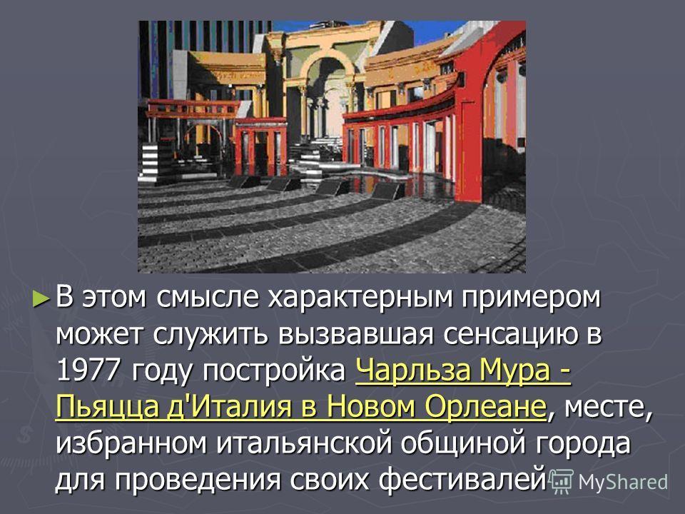В этом смысле характерным примером может служить вызвавшая сенсацию в 1977 году постройка Чарльза Мура - Пьяцца д'Италия в Новом Орлеане, месте, избранном итальянской общиной города для проведения своих фестивалей В этом смысле характерным примером м
