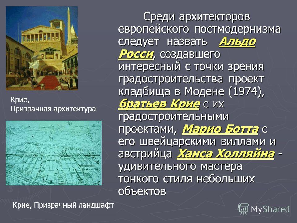 Среди архитекторов европейского постмодернизма следует назвать Альдо Росси, создавшего интересный с точки зрения градостроительства проект кладбища в Модене (1974), братьев Крие с их градостроительными проектами, Марио Ботта с его швейцарскими виллам