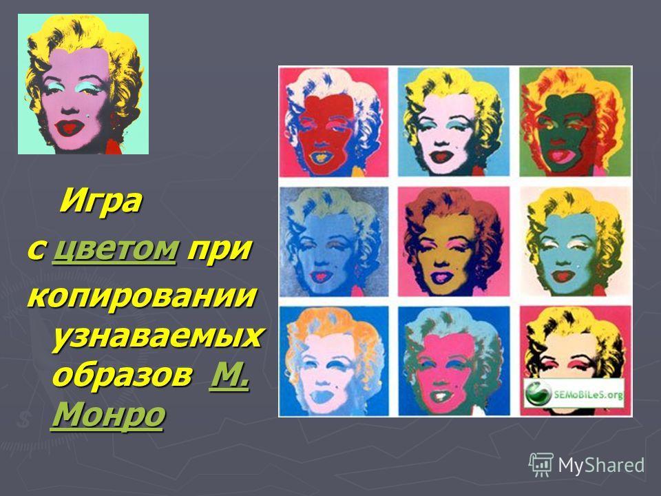 Игра с цветом прицветом копировании узнаваемых образов М. МонроМ. Монро