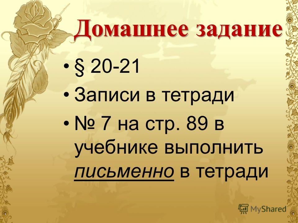 Домашнее задание § 20-21 Записи в тетради 7 на стр. 89 в учебнике выполнить письменно в тетради
