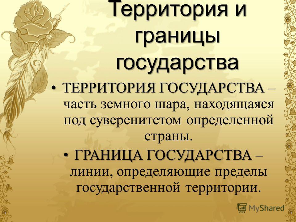 Территория и границы государства ТЕРРИТОРИЯ ГОСУДАРСТВА ТЕРРИТОРИЯ ГОСУДАРСТВА – часть земного шара, находящаяся под суверенитетом определенной страны. ГРАНИЦА ГОСУДАРСТВА ГРАНИЦА ГОСУДАРСТВА – линии, определяющие пределы государственной территории.