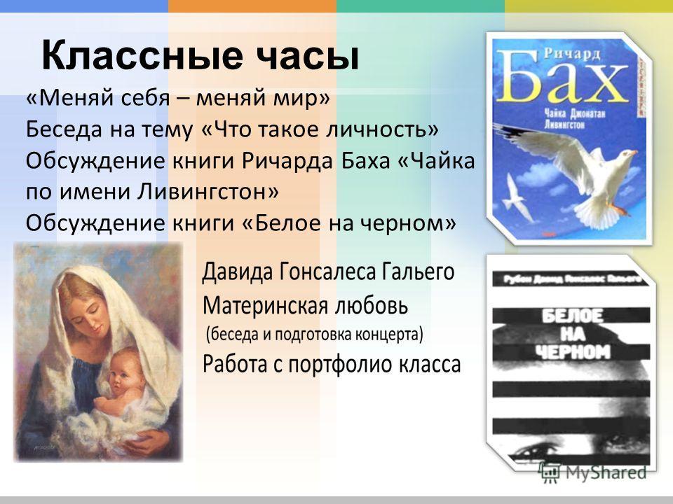 Классные часы «Меняй себя – меняй мир» Беседа на тему «Что такое личность» Обсуждение книги Ричарда Баха «Чайка по имени Ливингстон» Обсуждение книги «Белое на черном» Давида