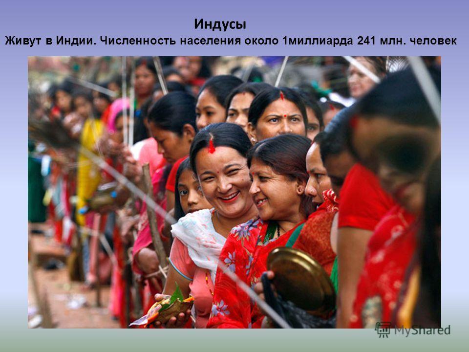 Индусы Живут в Индии. Численность населения около 1 миллиарда 241 млн. человек