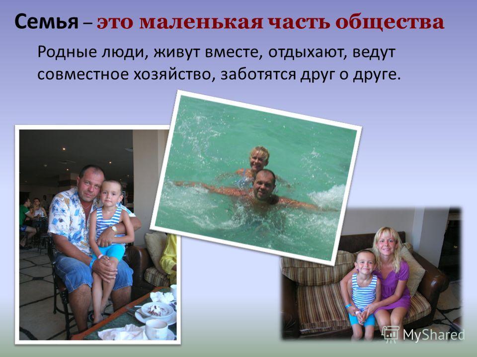 Семья – это маленькая часть общества Родные люди, живут вместе, отдыхают, ведут совместное хозяйство, заботятся друг о друге.
