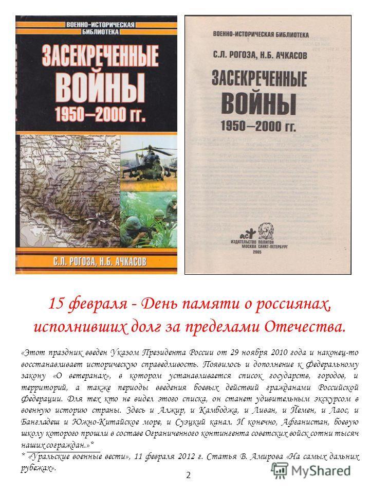 15 февраля - День памяти о россиянах, исполнивших долг за пределами Отечества. «Этот праздник введен Указом Президента России от 29 ноября 2010 года и наконец-то восстанавливает историческую справедливость. Появилось и дополнение к Федеральному закон