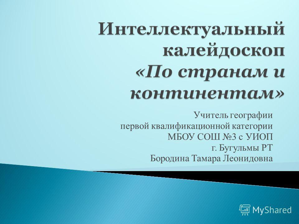 Учитель географии первой квалификационной категории МБОУ СОШ 3 с УИОП г. Бугульмы РТ Бородина Тамара Леонидовна