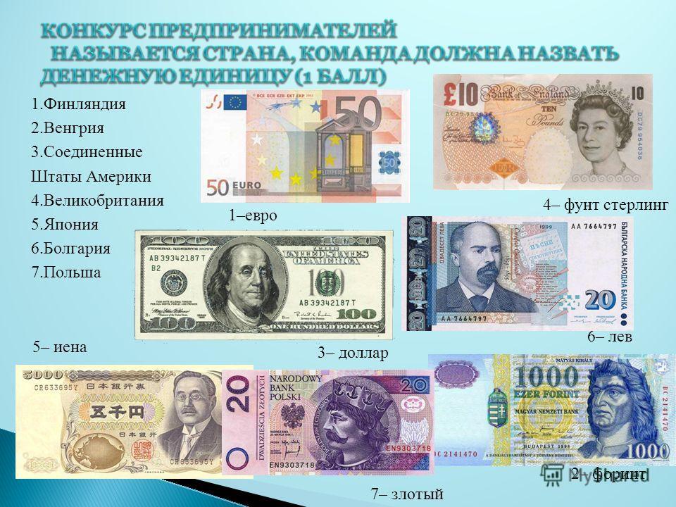1. Финляндия 2. Венгрия 3. Соединенные Штаты Америки 4. Великобритания 5. Япония 6. Болгария 7. Польша 1–евро 2– форинт 3– доллар 4– фунт стерлинг 6– лев 7– злотый 5– иена