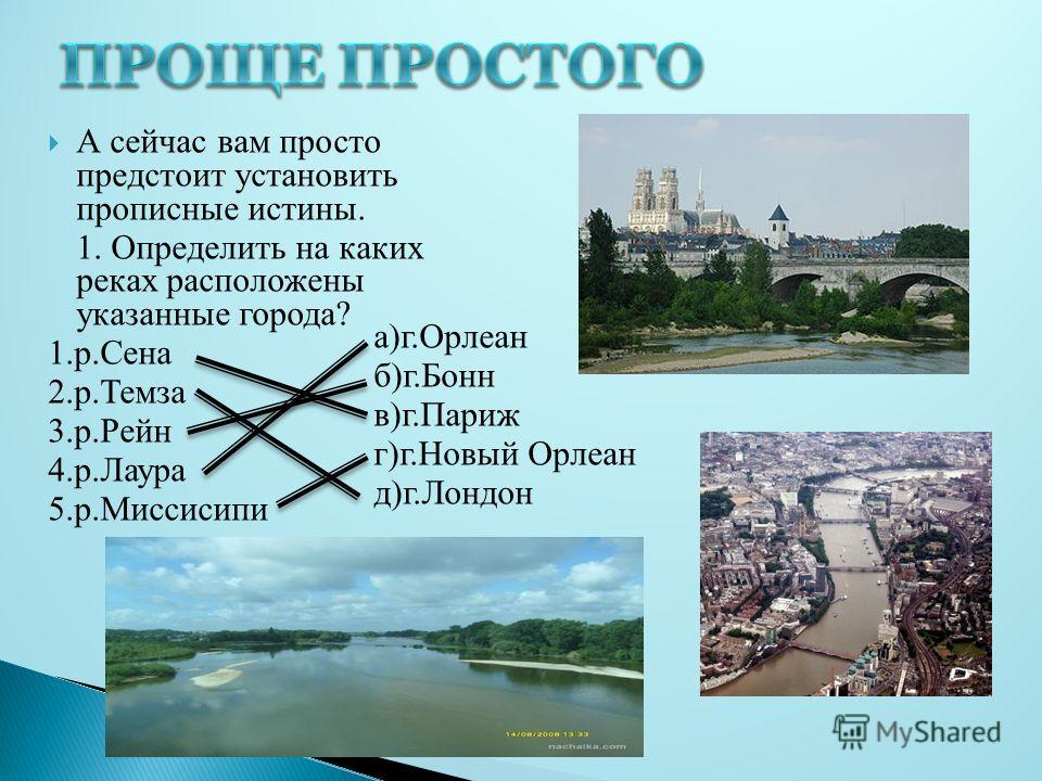 А сейчас вам просто предстоит установить прописные истины. 1. Определить на каких реках расположены указанные города? 1.р.Сена 2.р.Темза 3.р.Рейн 4.р.Лаура 5.р.Миссисипи а)г.Орлеан б)г.Бонн в)г.Париж г)г.Новый Орлеан д)г.Лондон
