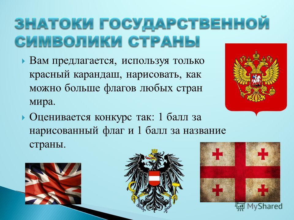 Вам предлагается, используя только красный карандаш, нарисовать, как можно больше флагов любых стран мира. Оценивается конкурс так: 1 балл за нарисованный флаг и 1 балл за название страны.