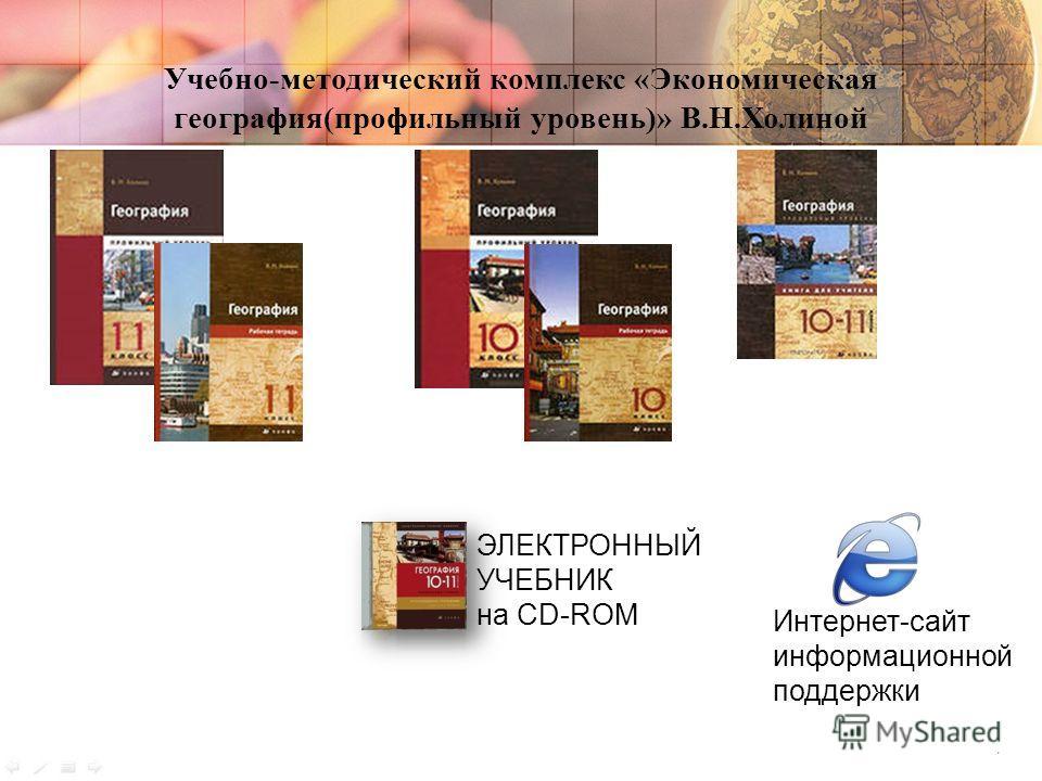 Учебно-методический комплекс «Экономическая география(профильный уровень)» В.Н.Холиной ЭЛЕКТРОННЫЙ УЧЕБНИК на CD-ROM Интернет-сайт информационной поддержки