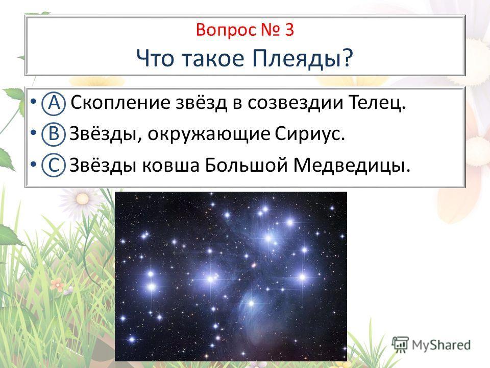 Вопрос 3 Что такое Плеяды? А Скопление звёзд в созвездии Телец. В Звёзды, окружающие Сириус. С Звёзды ковша Большой Медведицы.