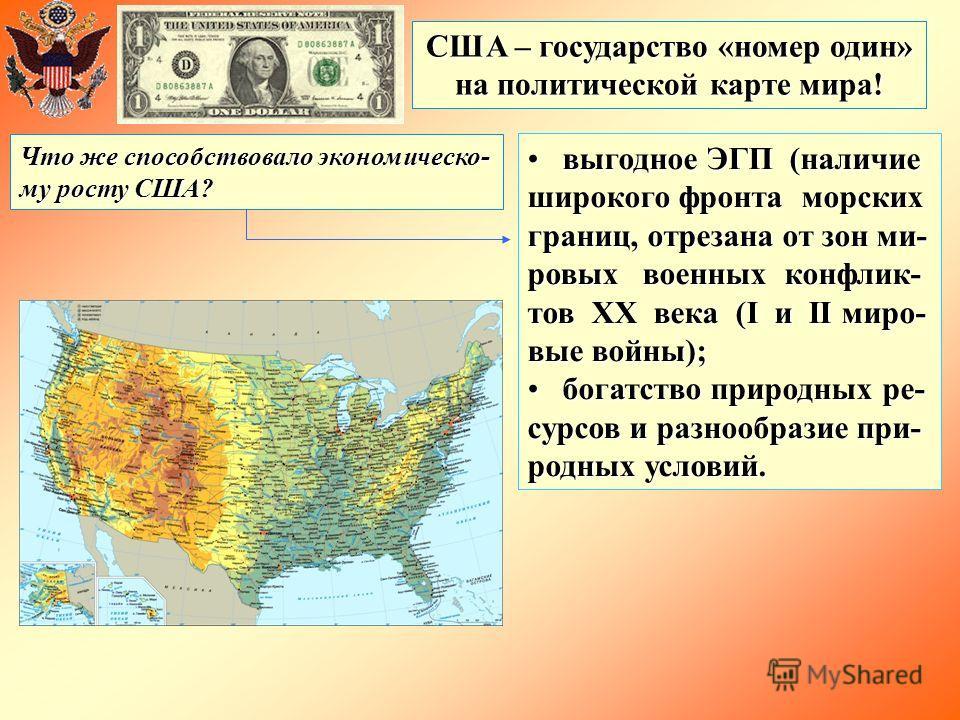 США – государство «номер один» на политической карте мира! Что же способствовало экономическо- му росту США? выгодное ЭГП (наличие широкого фронта морских границ, отрезана от зон ми- ровых военных конфлик- тов ХХ века (I и II миро- вые войны); выгодн