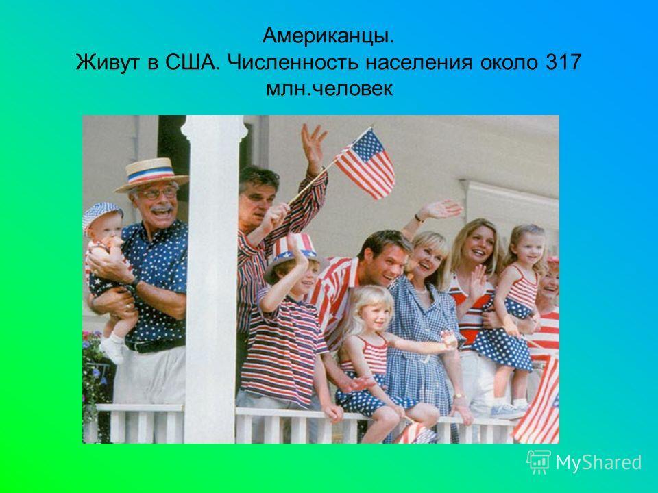 Американцы. Живут в США. Численность населения около 317 млн.человек
