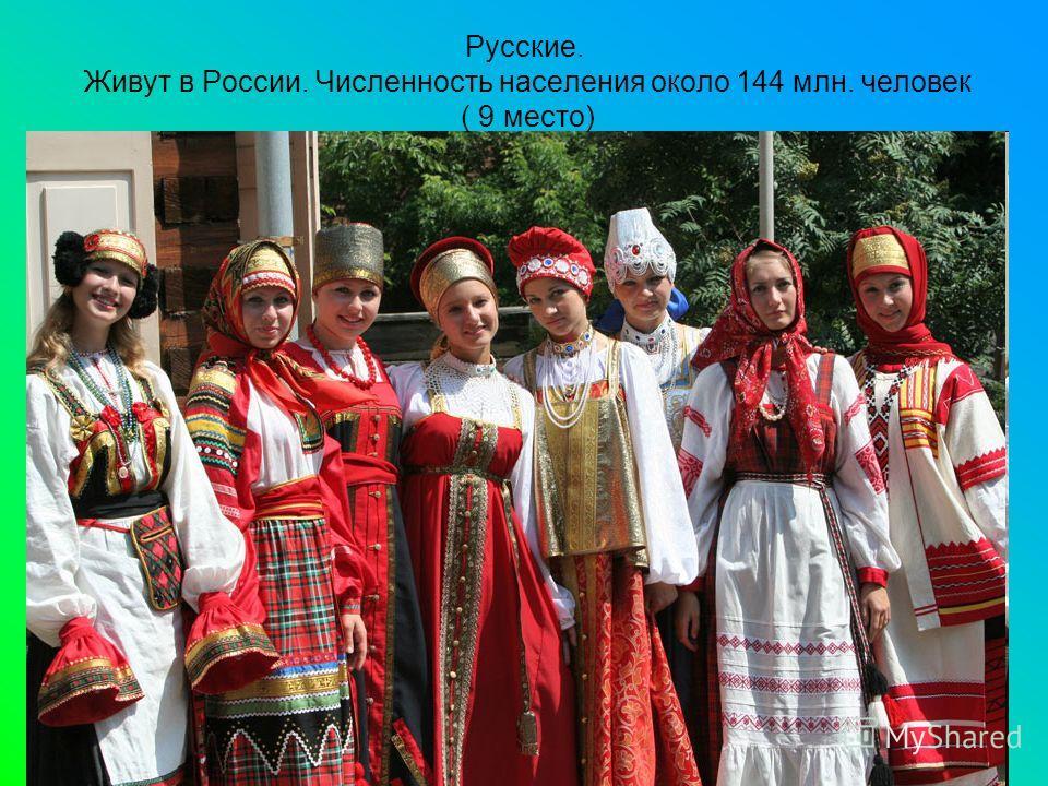 Русские. Живут в России. Численность населения около 144 млн. человек ( 9 место)