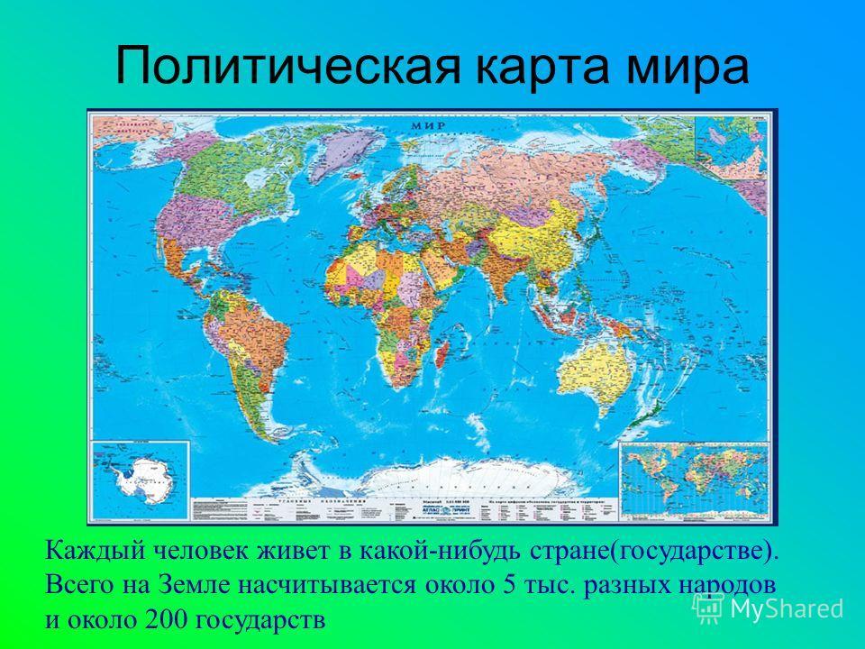 Политическая карта мира Каждый человек живет в какой-нибудь стране(государстве). Всего на Земле насчитывается около 5 тыс. разных народов и около 200 государств